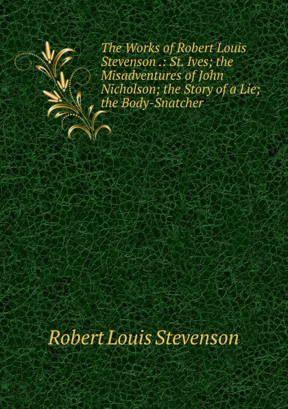 Stevenson Robert Louis The Works of Robert Louis Stevenson .: St. Ives; the Misadventures of John Nicholson; the Story of a Lie; the Body-Snatcher kelman john the faith of robert louis stevenson