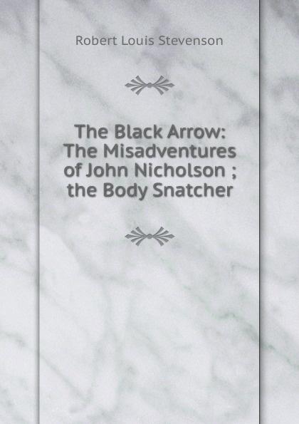 Stevenson Robert Louis The Black Arrow: The Misadventures of John Nicholson ; the Body Snatcher kelman john 1864 1929 the faith of robert louis stevenson