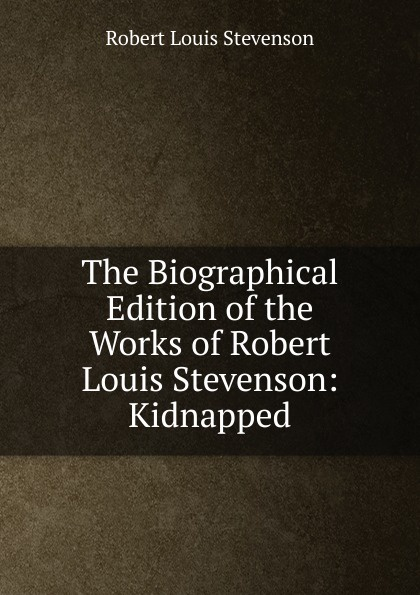 Stevenson Robert Louis The Biographical Edition of the Works of Robert Louis Stevenson: Kidnapped stevenson r stevenson kidnapped