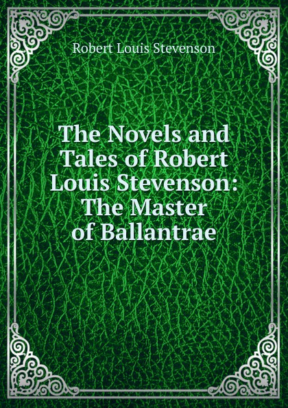 Stevenson Robert Louis The Novels and Tales of Robert Louis Stevenson: The Master of Ballantrae kelman john the faith of robert louis stevenson