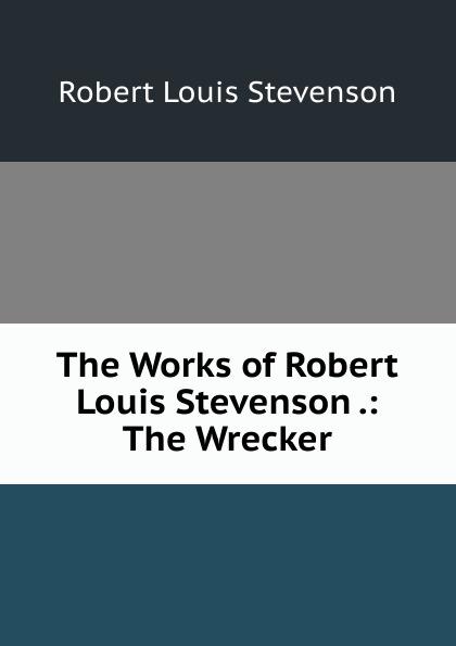 Stevenson Robert Louis The Works of Robert Louis Stevenson .: The Wrecker kelman john 1864 1929 the faith of robert louis stevenson