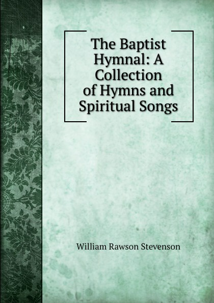 Фото - William Rawson Stevenson The Baptist Hymnal: A Collection of Hymns and Spiritual Songs william parkinson a selection of hymns and spiritual songs