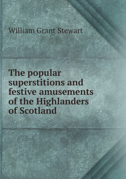 William Grant Stewart The popular superstitions and festive amusements of the Highlanders Scotland