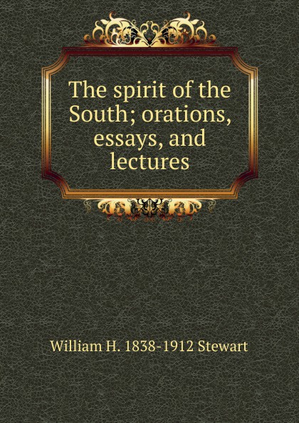 William H. 1838-1912 Stewart The spirit of the South; orations, essays, and lectures
