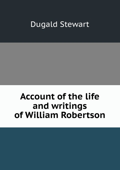 Stewart Dugald Account of the life and writings William Robertson