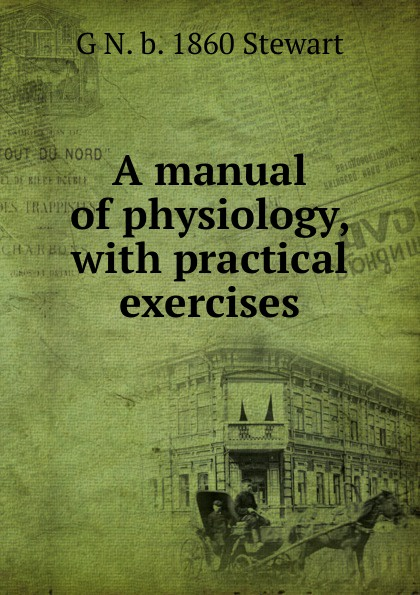 G N. b. 1860 Stewart A manual of physiology, with practical exercises georg g ungewitter n clifford ricker manual of gothic construction