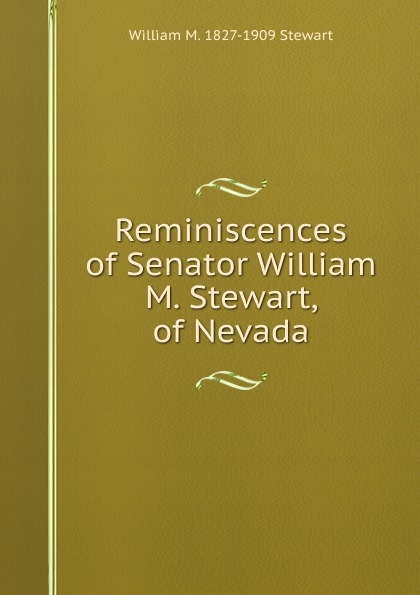 William M. 1827-1909 Stewart Reminiscences of Senator Stewart, Nevada