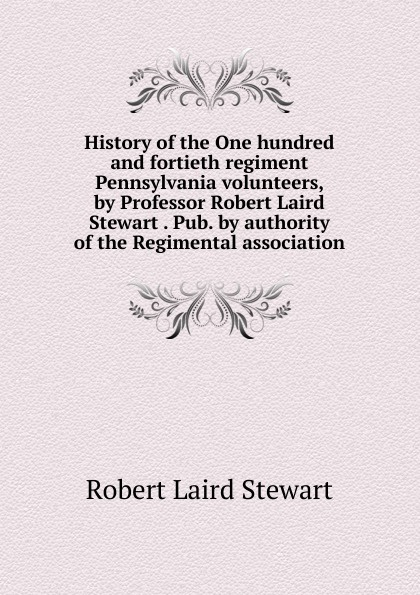 Robert Laird Stewart History of the One hundred and fortieth regiment Pennsylvania volunteers, by Professor Robert Laird Stewart . Pub. by authority of the Regimental association graham stewart the history of the times the murdoch years