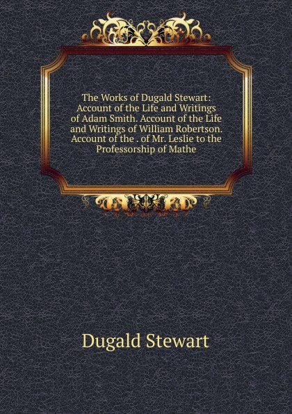 Stewart Dugald The Works of Stewart: Account the Life and Writings Adam Smith. William Robertson. . Mr. Leslie to Professorship Mathe