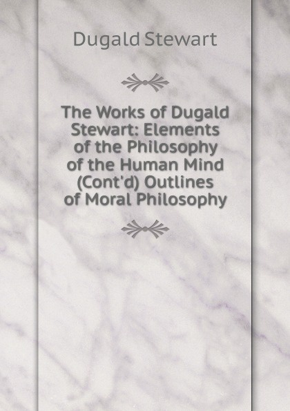 Stewart Dugald The Works of Dugald Stewart: Elements of the Philosophy of the Human Mind (Cont.d) Outlines of Moral Philosophy все цены
