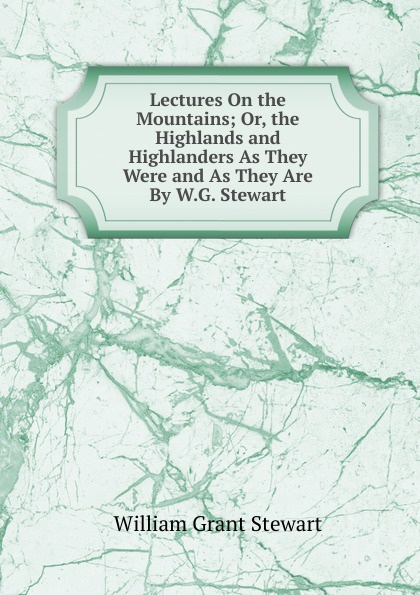 William Grant Stewart Lectures On the Mountains; Or, Highlands and Highlanders As They Were Are By W.G. Stewart.