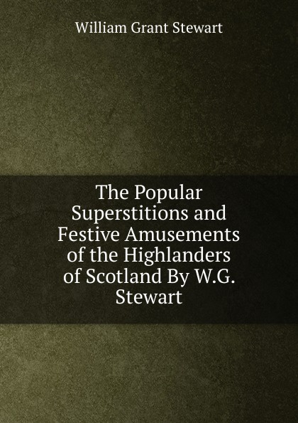 William Grant Stewart The Popular Superstitions and Festive Amusements of the Highlanders Scotland By W.G.