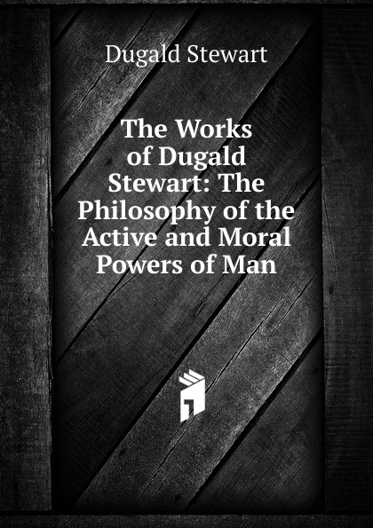 Stewart Dugald The Works of Dugald Stewart: The Philosophy of the Active and Moral Powers of Man все цены
