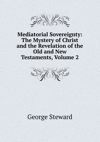 George Steward Mediatorial Sovereignty: The Mystery of Christ and the Revelation of the Old and New Testaments, Volume 2 george griffin lewis the mystery of the oriental rug