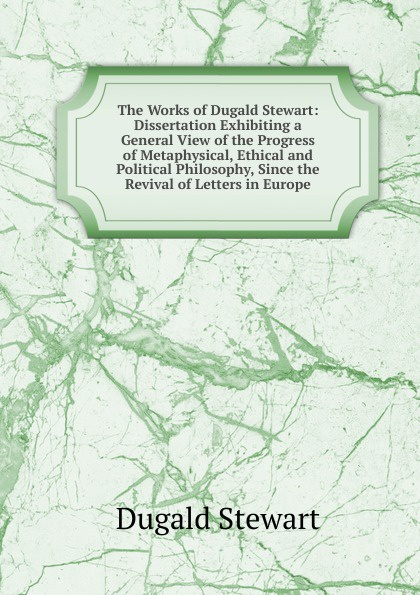 Stewart Dugald The Works of Dugald Stewart: Dissertation Exhibiting a General View of the Progress of Metaphysical, Ethical and Political Philosophy, Since the Revival of Letters in Europe samkhya philosophy a generic view