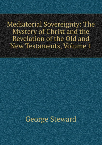 George Steward Mediatorial Sovereignty: The Mystery of Christ and the Revelation of the Old and New Testaments, Volume 1 george griffin lewis the mystery of the oriental rug