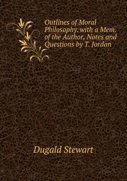 Stewart Dugald Outlines of Moral Philosophy. with a Mem. of the Author, Notes and Questions by T. Jordan все цены