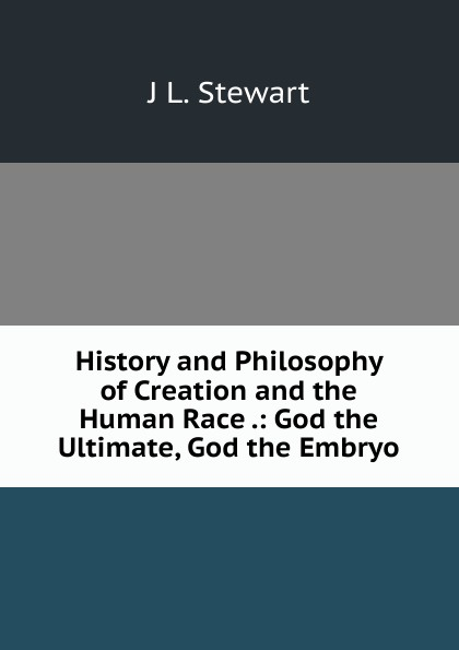 History and Philosophy of Creation and the Human Race .: God the Ultimate, God the Embryo