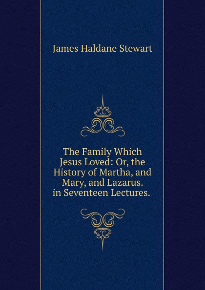 James Haldane Stewart The Family Which Jesus Loved: Or, the History of Martha, and Mary, and Lazarus. in Seventeen Lectures. . martha stewart s gardening