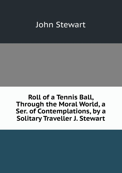 John Stewart Roll of a Tennis Ball, Through the Moral World, a Ser. of Contemplations, by a Solitary Traveller J. Stewart. john h j stewart stewarts of appin