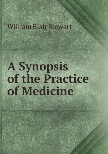 William Blair Stewart A Synopsis of the Practice Medicine