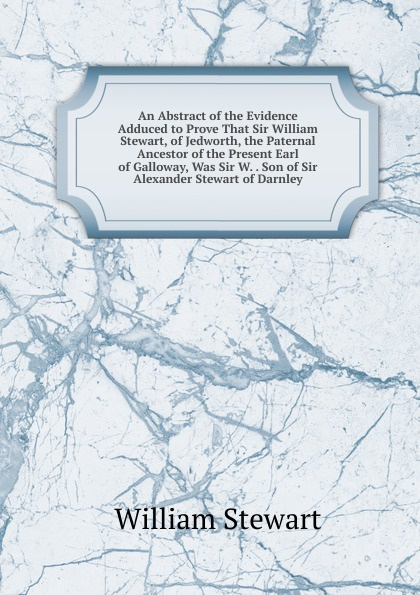 William Stewart An Abstract of the Evidence Adduced to Prove That Sir Stewart, Jedworth, Paternal Ancestor Present Earl Galloway, Was W. . Son Alexander Darnley