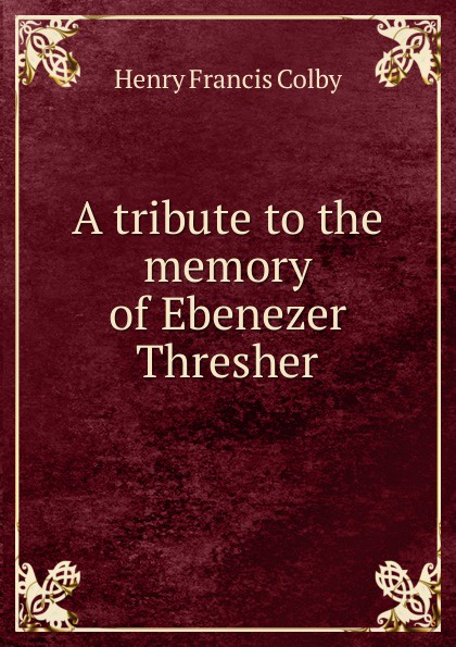 Henry Francis Colby A tribute to the memory of Ebenezer Thresher