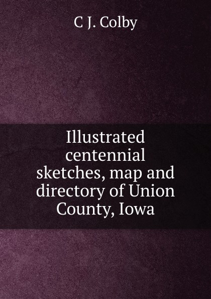 C J. Colby Illustrated centennial sketches, map and directory of Union County, Iowa