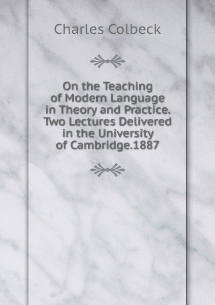 Charles Colbeck On the Teaching of Modern Language in Theory and Practice. Two Lectures Delivered in the University of Cambridge.1887 цена в Москве и Питере