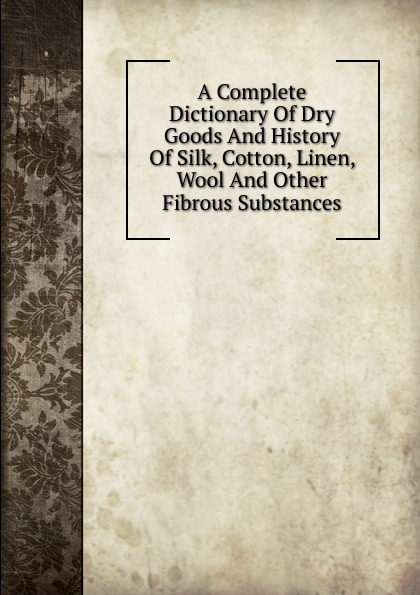 A Complete Dictionary Of Dry Goods And History Of Silk, Cotton, Linen, Wool And Other Fibrous Substances cotton and linen storage bag