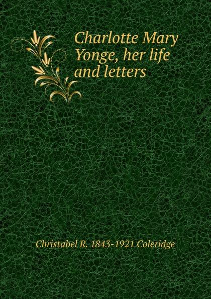 Christabel R. 1843-1921 Coleridge Charlotte Mary Yonge, her life and letters coleridge christabel rose hugh crichton s romance