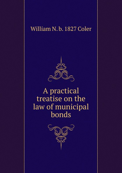 William N. b. 1827 Coler A practical treatise on the law of municipal bonds frank fabozzi j the handbook of municipal bonds