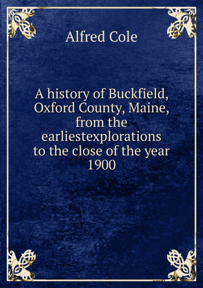 Alfred Cole A history of Buckfield, Oxford County, Maine, from the earliestexplorations to the close of the year 1900 godley alfred denis aspects of modern oxford by a mere don