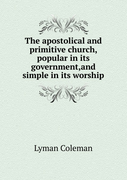 цена на Lyman Coleman The apostolical and primitive church, popular in its government,and simple in its worship