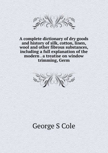 George S Cole A complete dictionary of dry goods and history of silk, cotton, linen, wool and other fibrous substances, including a full explanation of the modern . a treatise on window trimming, Germ cotton and linen storage bag