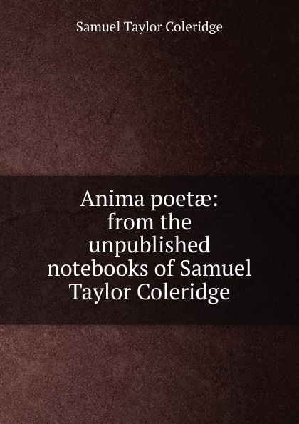 Samuel Taylor Coleridge Anima poetae: from the unpublished notebooks of Samuel Taylor Coleridge s coleridge taylor scenes from an every day romance op 41