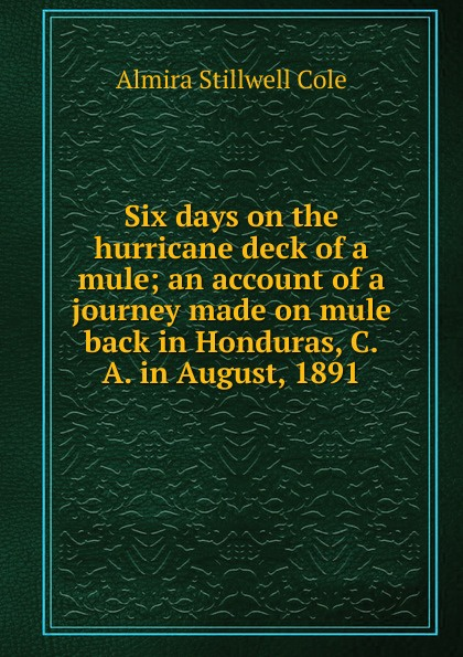 Almira Stillwell Cole Six days on the hurricane deck of a mule; an account of a journey made on mule back in Honduras, C.A. in August, 1891 michael o brien mrs adams in winter a journey in the last days of napoleon
