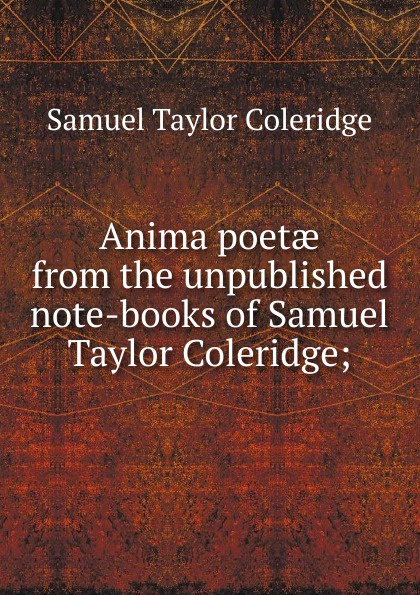 Samuel Taylor Coleridge Anima poetae from the unpublished note-books of Samuel Taylor Coleridge; s coleridge taylor scenes from an every day romance op 41