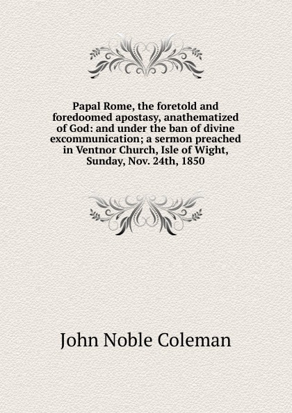 все цены на John Noble Coleman Papal Rome, the foretold and foredoomed apostasy, anathematized of God: and under the ban of divine excommunication; a sermon preached in Ventnor Church, Isle of Wight, Sunday, Nov. 24th, 1850 онлайн