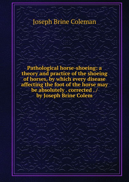Joseph Brine Coleman Pathological horse-shoeing: a theory and practice of the shoeing of horses, by which every disease affecting the foot of the horse may be absolutely . corrected . / by Joseph Brine Colem