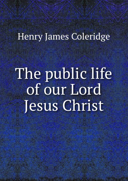 Henry James Coleridge The public life of our Lord Jesus Christ