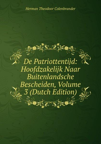 Herman Theodoor Colenbrander De Patriottentijd: Hoofdzakelijk Naar Buitenlandsche Bescheiden, Volume 3 (Dutch Edition) herman johan aloysius maria schaepman de wachter volume 4