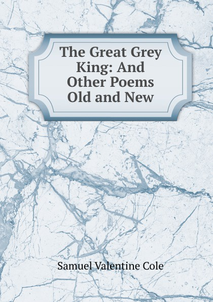 Samuel Valentine Cole The Great Grey King: And Other Poems Old and New samuel lover metrical tales and other poems