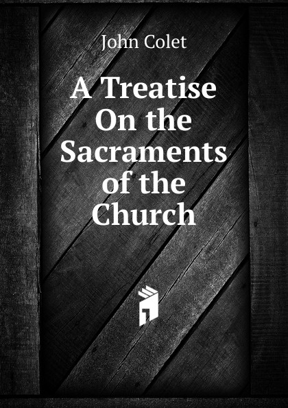 John Colet A Treatise On the Sacraments of Church