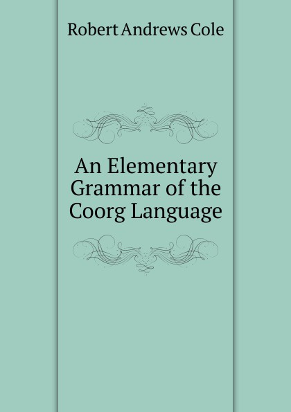 Robert Andrews Cole An Elementary Grammar of the Coorg Language george bayldon an elementary grammar of the old norse or icelandic language