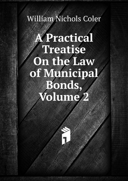 William Nichols Coler A Practical Treatise On the Law of Municipal Bonds, Volume 2 roger william cooley briefs on the law of insurance volume 6