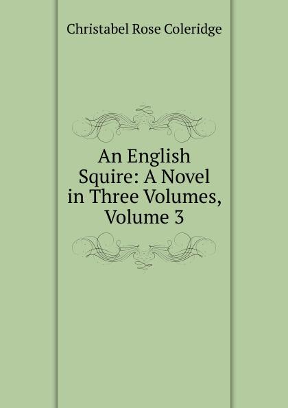 Christabel Rose Coleridge An English Squire: A Novel in Three Volumes, Volume 3 coleridge christabel rose hugh crichton s romance