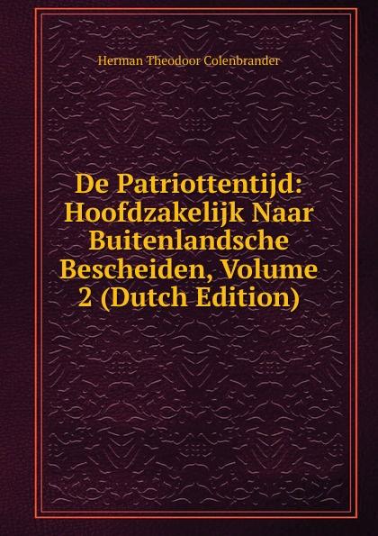Herman Theodoor Colenbrander De Patriottentijd: Hoofdzakelijk Naar Buitenlandsche Bescheiden, Volume 2 (Dutch Edition) herman johan aloysius maria schaepman de wachter volume 4