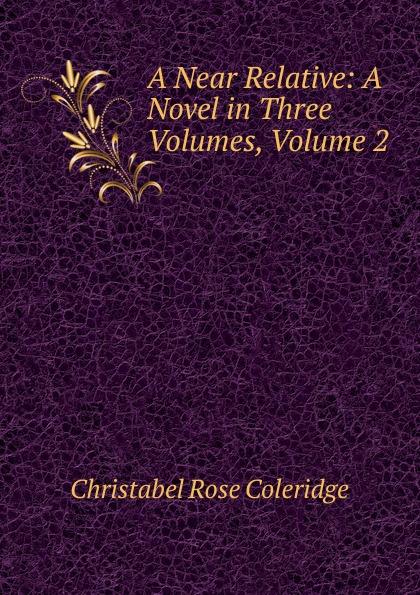 Christabel Rose Coleridge A Near Relative: A Novel in Three Volumes, Volume 2 coleridge christabel rose hugh crichton s romance