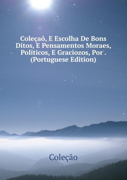 Coleçao Colecao, E Escolha De Bons Ditos, E Pensamentos Moraes, Politicos, E Graciozos, Por . (Portuguese Edition) liricas e satiras poesias escolhidas e outras ineditas portuguese edition
